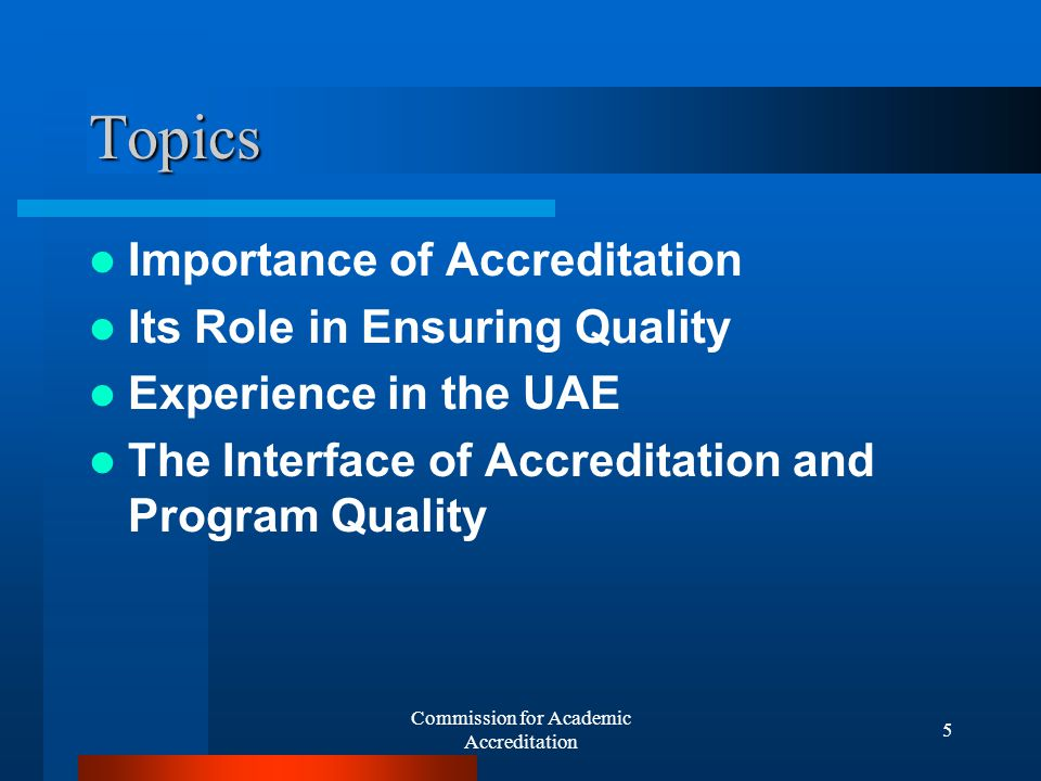 Commission for Academic Accreditation 5 Topics Importance of Accreditation Its Role in Ensuring Quality Experience in the UAE The Interface of Accreditation and Program Quality