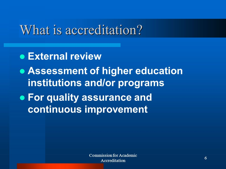 Commission for Academic Accreditation 6 What is accreditation.