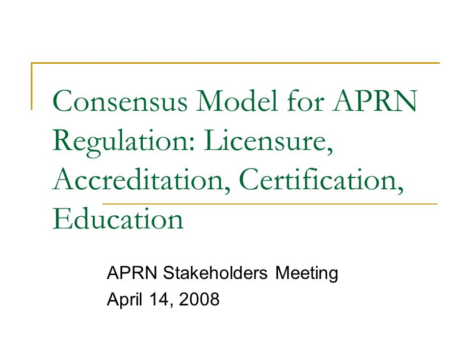 Consensus Model for APRN Regulation: Licensure, Accreditation, Certification, Education APRN Stakeholders Meeting April 14, 2008