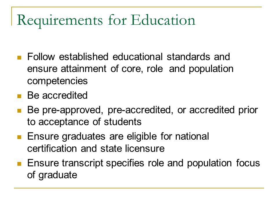 Requirements for Education Follow established educational standards and ensure attainment of core, role and population competencies Be accredited Be pre-approved, pre-accredited, or accredited prior to acceptance of students Ensure graduates are eligible for national certification and state licensure Ensure transcript specifies role and population focus of graduate