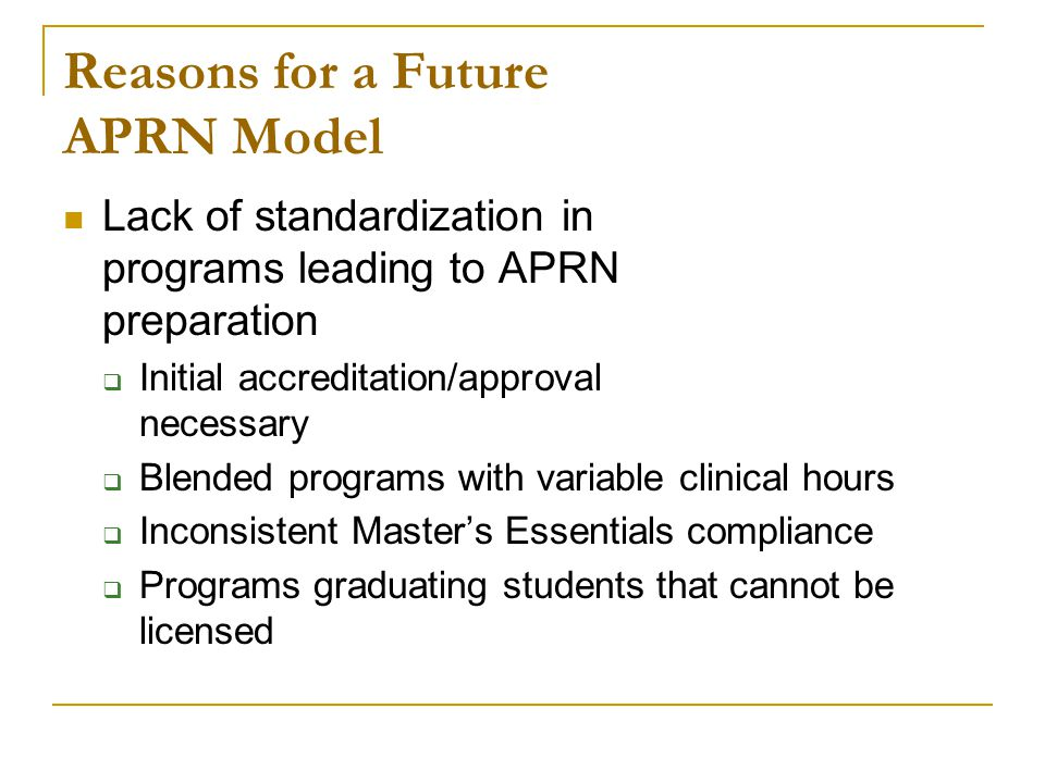 Reasons for a Future APRN Model Lack of standardization in programs leading to APRN preparation  Initial accreditation/approval necessary  Blended programs with variable clinical hours  Inconsistent Master's Essentials compliance  Programs graduating students that cannot be licensed