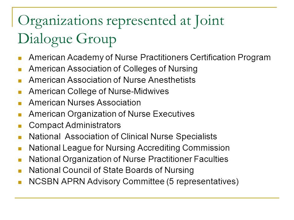 Organizations represented at Joint Dialogue Group American Academy of Nurse Practitioners Certification Program American Association of Colleges of Nursing American Association of Nurse Anesthetists American College of Nurse-Midwives American Nurses Association American Organization of Nurse Executives Compact Administrators National Association of Clinical Nurse Specialists National League for Nursing Accrediting Commission National Organization of Nurse Practitioner Faculties National Council of State Boards of Nursing NCSBN APRN Advisory Committee (5 representatives)