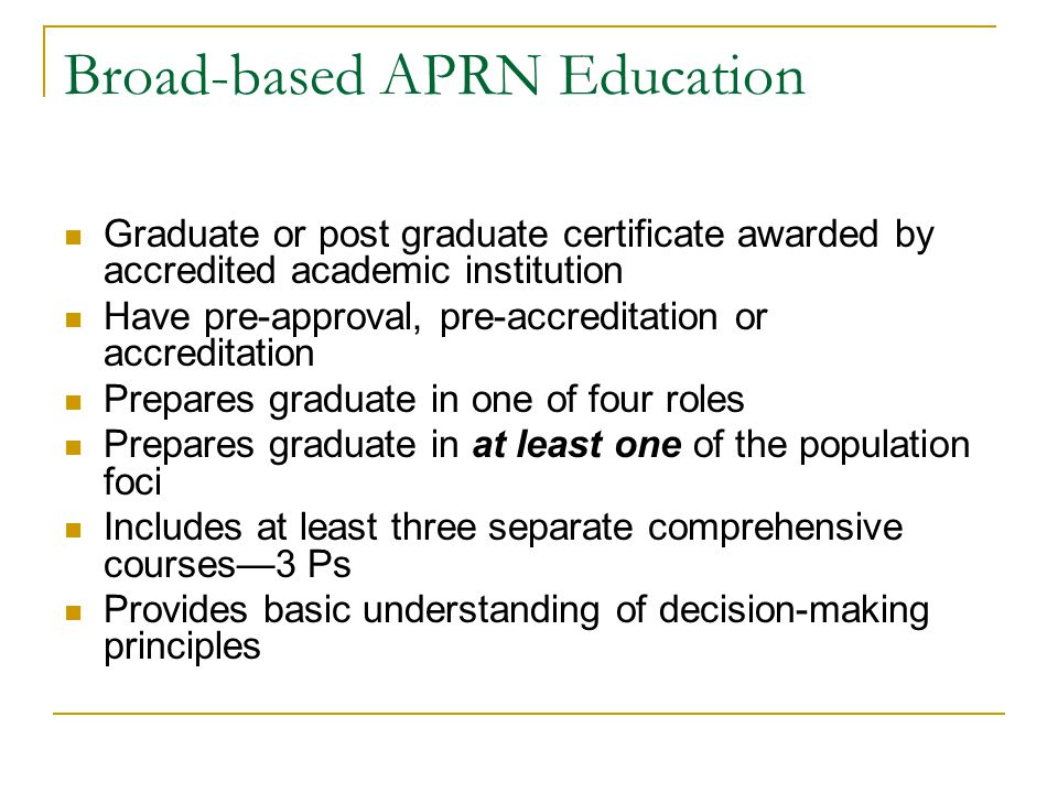 Broad-based APRN Education Graduate or post graduate certificate awarded by accredited academic institution Have pre-approval, pre-accreditation or accreditation Prepares graduate in one of four roles Prepares graduate in at least one of the population foci Includes at least three separate comprehensive courses—3 Ps Provides basic understanding of decision-making principles