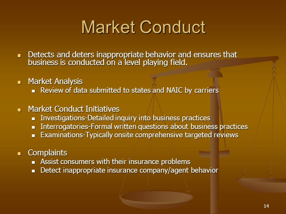 14 Market Conduct Detects and deters inappropriate behavior and ensures that business is conducted on a level playing field.