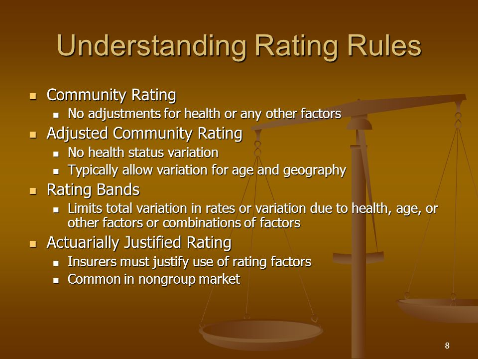8 Understanding Rating Rules Community Rating Community Rating No adjustments for health or any other factors No adjustments for health or any other factors Adjusted Community Rating Adjusted Community Rating No health status variation No health status variation Typically allow variation for age and geography Typically allow variation for age and geography Rating Bands Rating Bands Limits total variation in rates or variation due to health, age, or other factors or combinations of factors Limits total variation in rates or variation due to health, age, or other factors or combinations of factors Actuarially Justified Rating Actuarially Justified Rating Insurers must justify use of rating factors Insurers must justify use of rating factors Common in nongroup market Common in nongroup market