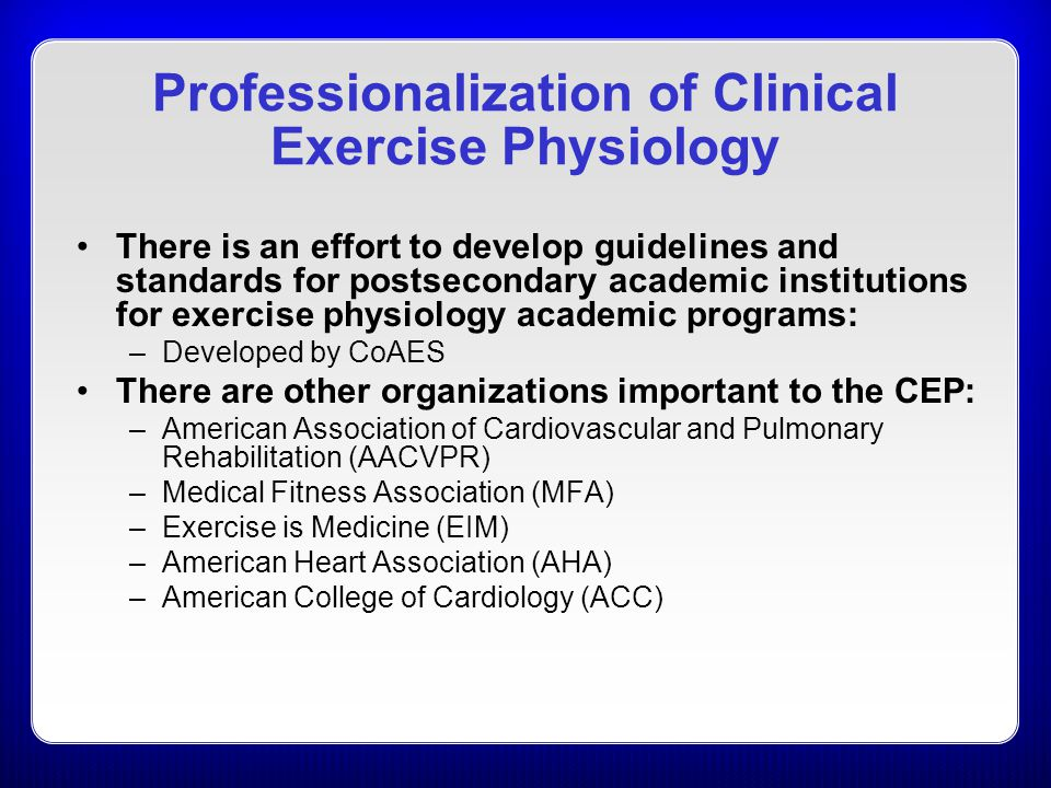 Professionalization of Clinical Exercise Physiology There is an effort to develop guidelines and standards for postsecondary academic institutions for exercise physiology academic programs: –Developed by CoAES There are other organizations important to the CEP: –American Association of Cardiovascular and Pulmonary Rehabilitation (AACVPR) –Medical Fitness Association (MFA) –Exercise is Medicine (EIM) –American Heart Association (AHA) –American College of Cardiology (ACC)