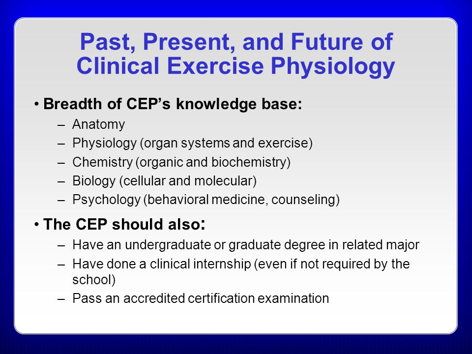 Past, Present, and Future of Clinical Exercise Physiology Breadth of CEP's knowledge base: –Anatomy –Physiology (organ systems and exercise) –Chemistry (organic and biochemistry) –Biology (cellular and molecular) –Psychology (behavioral medicine, counseling) The CEP should also : –Have an undergraduate or graduate degree in related major –Have done a clinical internship (even if not required by the school) –Pass an accredited certification examination