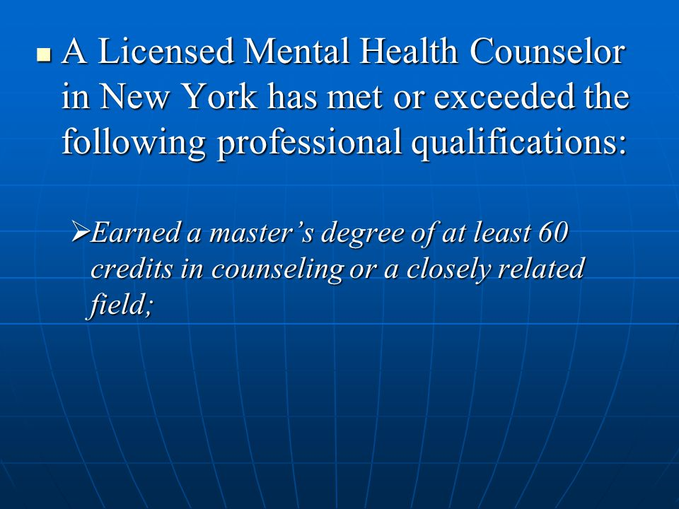 A Licensed Mental Health Counselor in New York has met or exceeded the following professional qualifications: A Licensed Mental Health Counselor in Ne