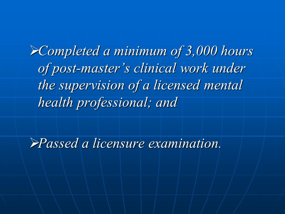  Completed a minimum of 3,000 hours of post-master's clinical work under the supervision of a licensed mental health professional; and  Passed a lic