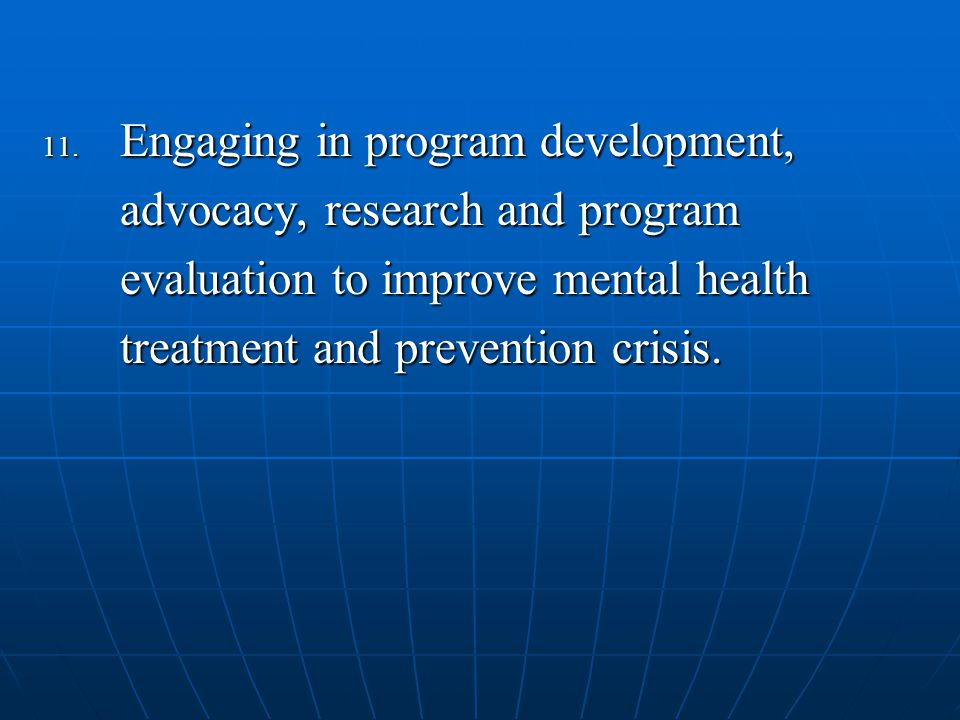 11. Engaging in program development, advocacy, research and program evaluation to improve mental health treatment and prevention crisis.