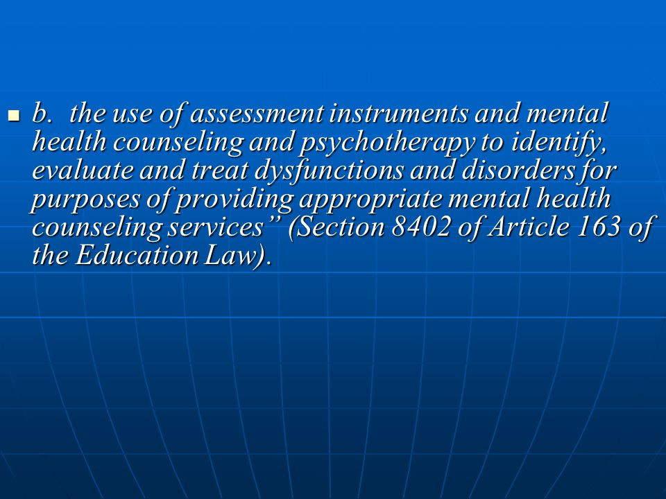 b. the use of assessment instruments and mental health counseling and psychotherapy to identify, evaluate and treat dysfunctions and disorders for pur
