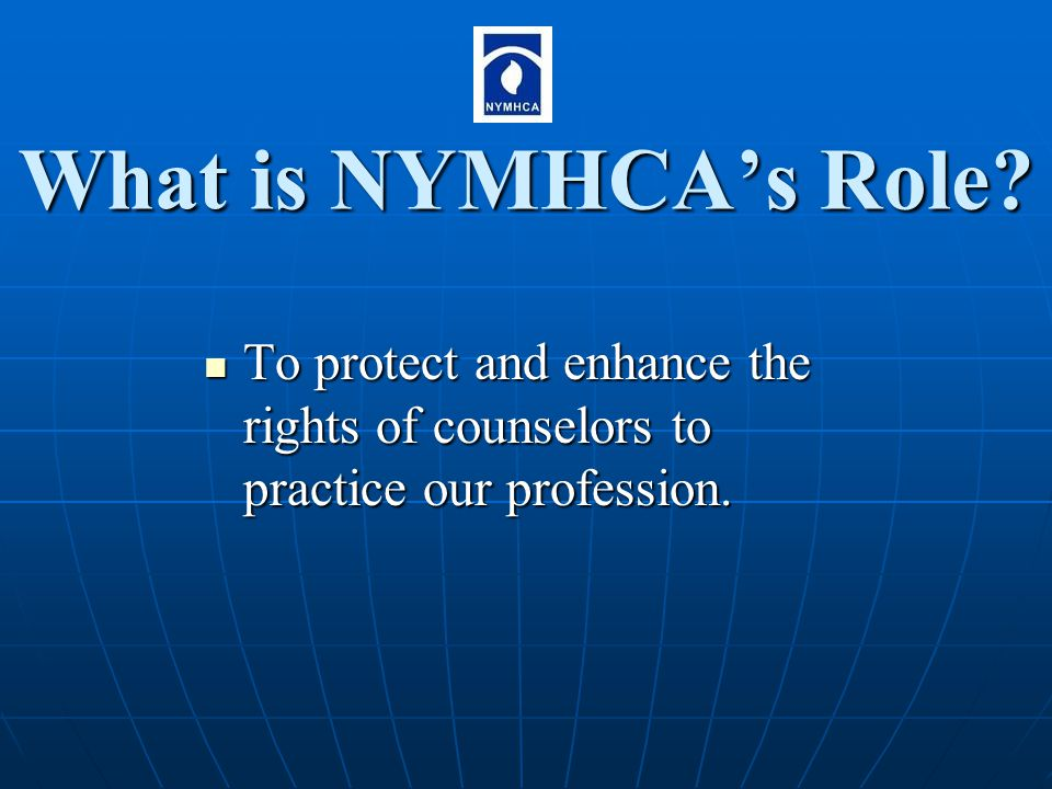 What is NYMHCA's Role? To protect and enhance the rights of counselors to practice our profession. To protect and enhance the rights of counselors to