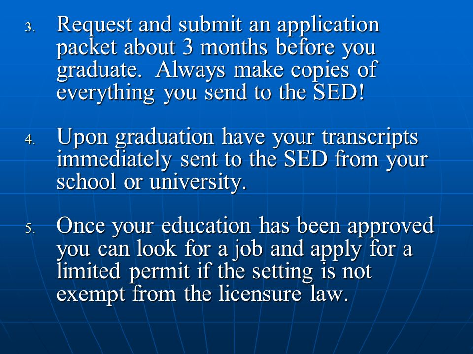 3. Request and submit an application packet about 3 months before you graduate. Always make copies of everything you send to the SED! 4. Upon graduati