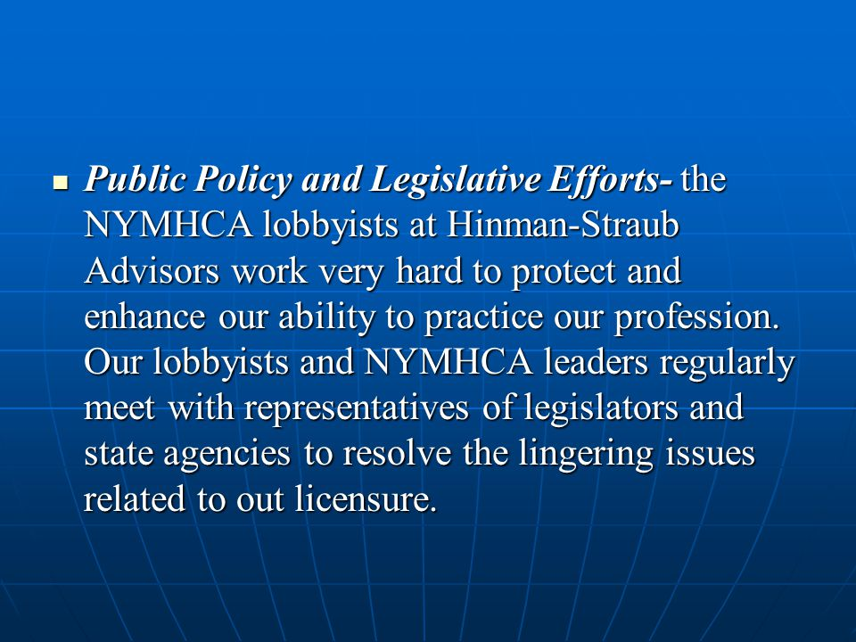 Public Policy and Legislative Efforts- the NYMHCA lobbyists at Hinman-Straub Advisors work very hard to protect and enhance our ability to practice ou