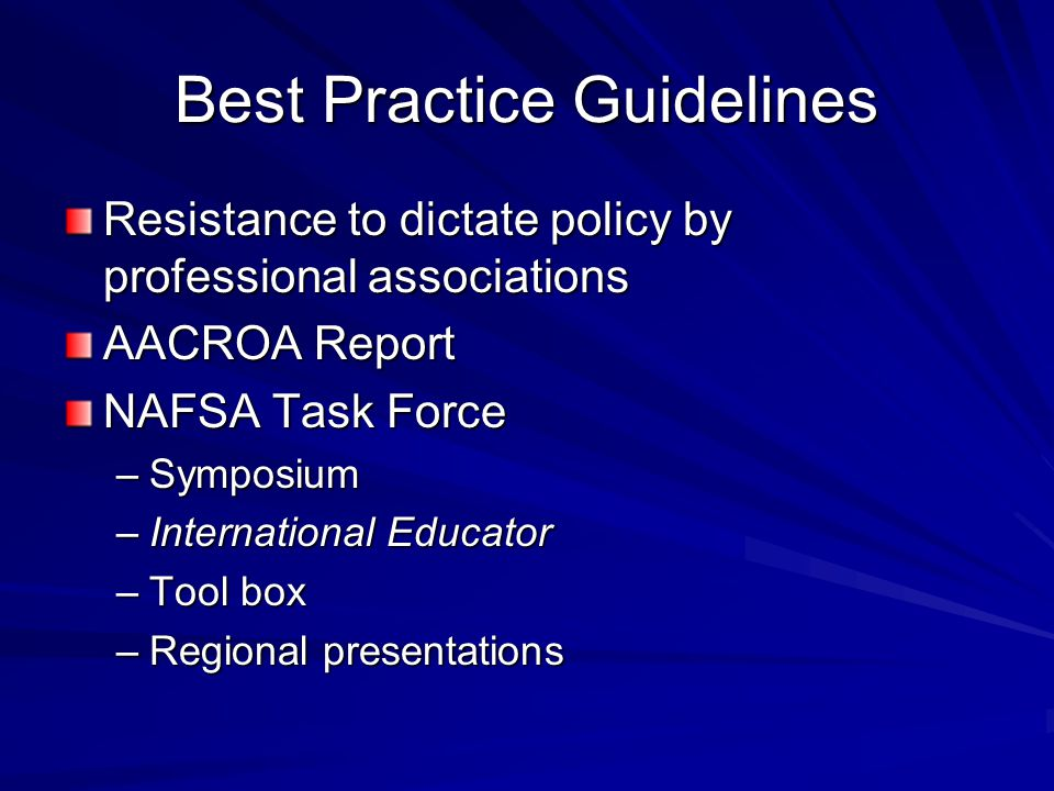 Best Practice Guidelines Resistance to dictate policy by professional associations AACROA Report NAFSA Task Force –Symposium –International Educator –