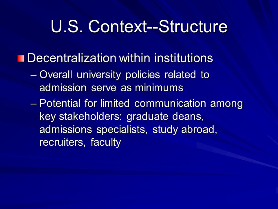 U.S. Context--Structure Decentralization within institutions –Overall university policies related to admission serve as minimums –Potential for limite