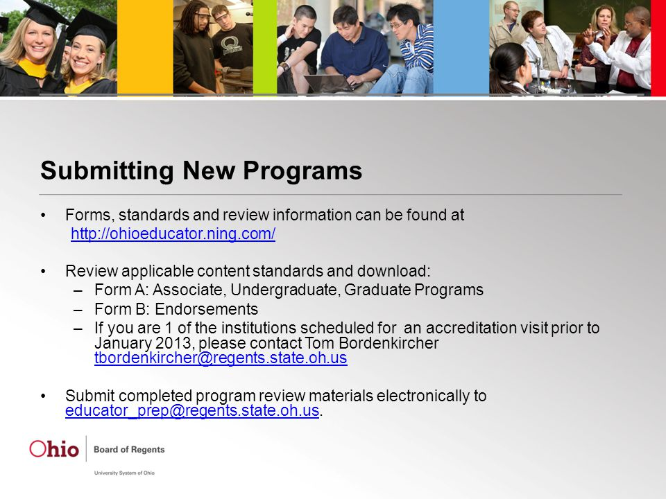 Submitting New Programs Forms, standards and review information can be found at http://ohioeducator.ning.com/ Review applicable content standards and download: –Form A: Associate, Undergraduate, Graduate Programs –Form B: Endorsements –If you are 1 of the institutions scheduled for an accreditation visit prior to January 2013, please contact Tom Bordenkircher tbordenkircher@regents.state.oh.us tbordenkircher@regents.state.oh.us Submit completed program review materials electronically to educator_prep@regents.state.oh.us.