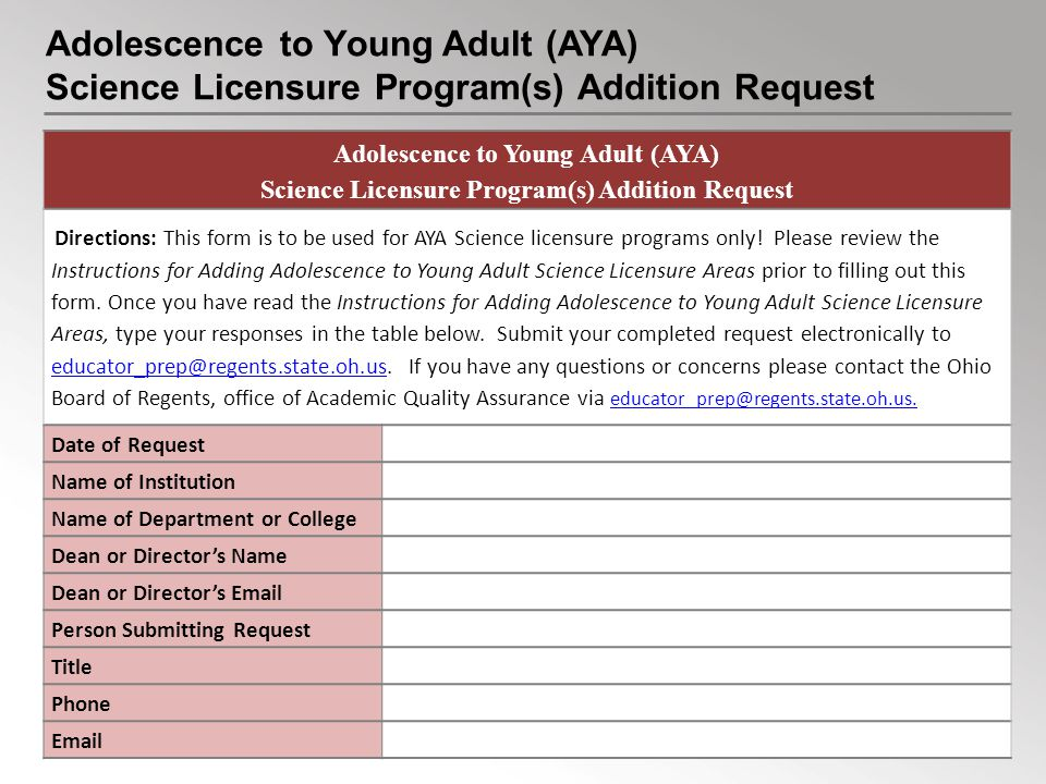 Adolescence to Young Adult (AYA) Science Licensure Program(s) Addition Request Adolescence to Young Adult (AYA) Science Licensure Program(s) Addition Request Directions: This form is to be used for AYA Science licensure programs only.