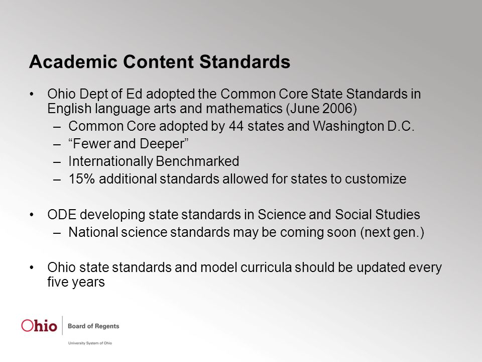 Academic Content Standards Ohio Dept of Ed adopted the Common Core State Standards in English language arts and mathematics (June 2006) –Common Core adopted by 44 states and Washington D.C.