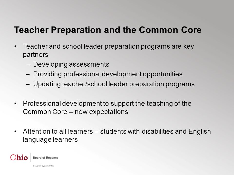 Teacher Preparation and the Common Core Teacher and school leader preparation programs are key partners –Developing assessments –Providing professional development opportunities –Updating teacher/school leader preparation programs Professional development to support the teaching of the Common Core – new expectations Attention to all learners – students with disabilities and English language learners