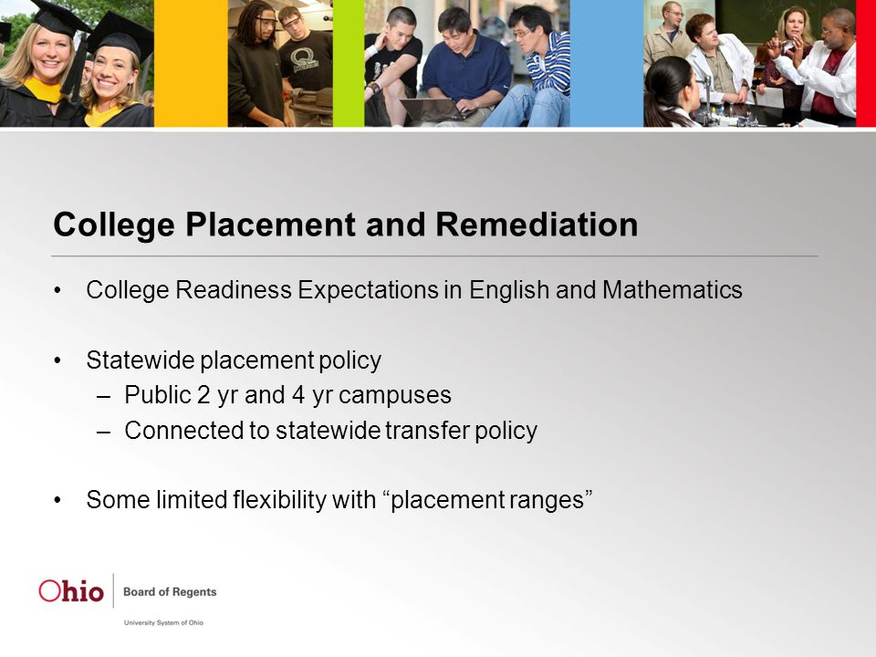 College Placement and Remediation College Readiness Expectations in English and Mathematics Statewide placement policy –Public 2 yr and 4 yr campuses –Connected to statewide transfer policy Some limited flexibility with placement ranges