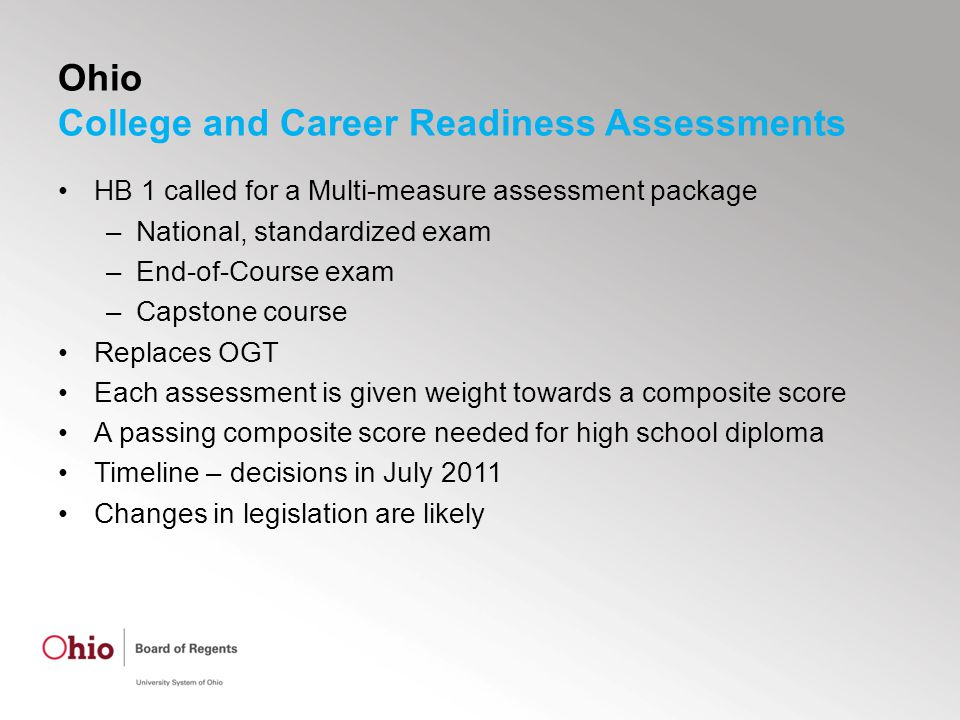 Ohio College and Career Readiness Assessments HB 1 called for a Multi-measure assessment package –National, standardized exam –End-of-Course exam –Capstone course Replaces OGT Each assessment is given weight towards a composite score A passing composite score needed for high school diploma Timeline – decisions in July 2011 Changes in legislation are likely