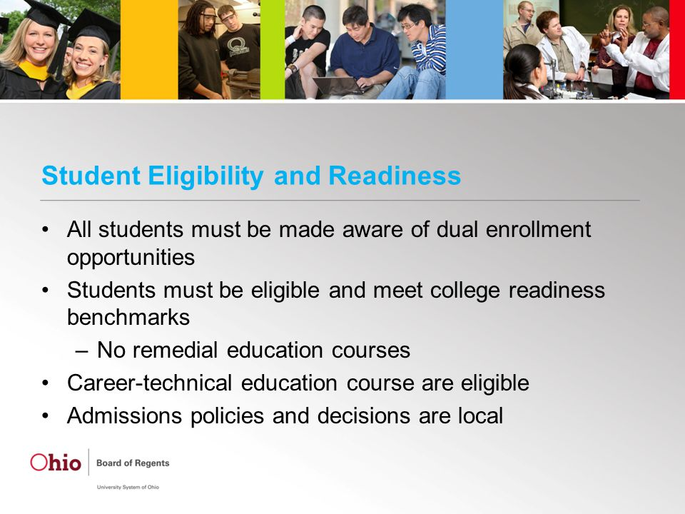 Student Eligibility and Readiness All students must be made aware of dual enrollment opportunities Students must be eligible and meet college readiness benchmarks –No remedial education courses Career-technical education course are eligible Admissions policies and decisions are local