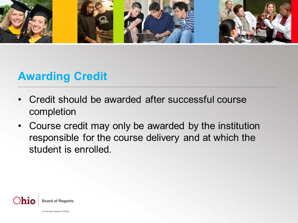 Awarding Credit Credit should be awarded after successful course completion Course credit may only be awarded by the institution responsible for the course delivery and at which the student is enrolled.