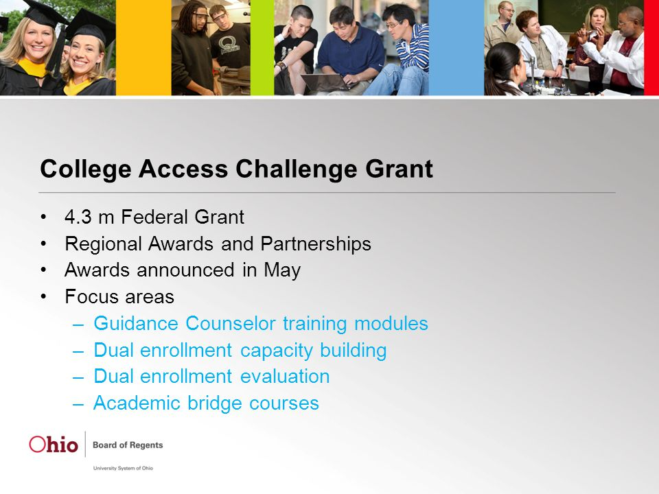 College Access Challenge Grant 4.3 m Federal Grant Regional Awards and Partnerships Awards announced in May Focus areas –Guidance Counselor training modules –Dual enrollment capacity building –Dual enrollment evaluation –Academic bridge courses