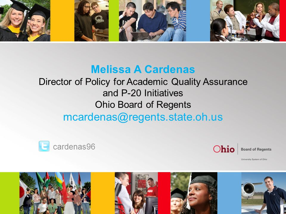 Melissa A Cardenas Director of Policy for Academic Quality Assurance and P-20 Initiatives Ohio Board of Regents mcardenas@regents.state.oh.us cardenas96