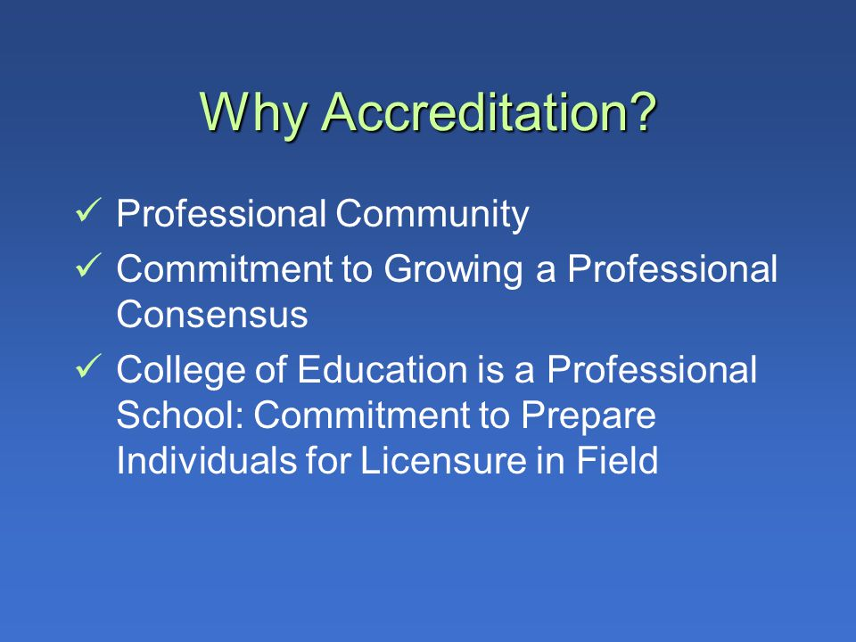 Why Accreditation? Professional Community Commitment to Growing a Professional Consensus College of Education is a Professional School: Commitment to