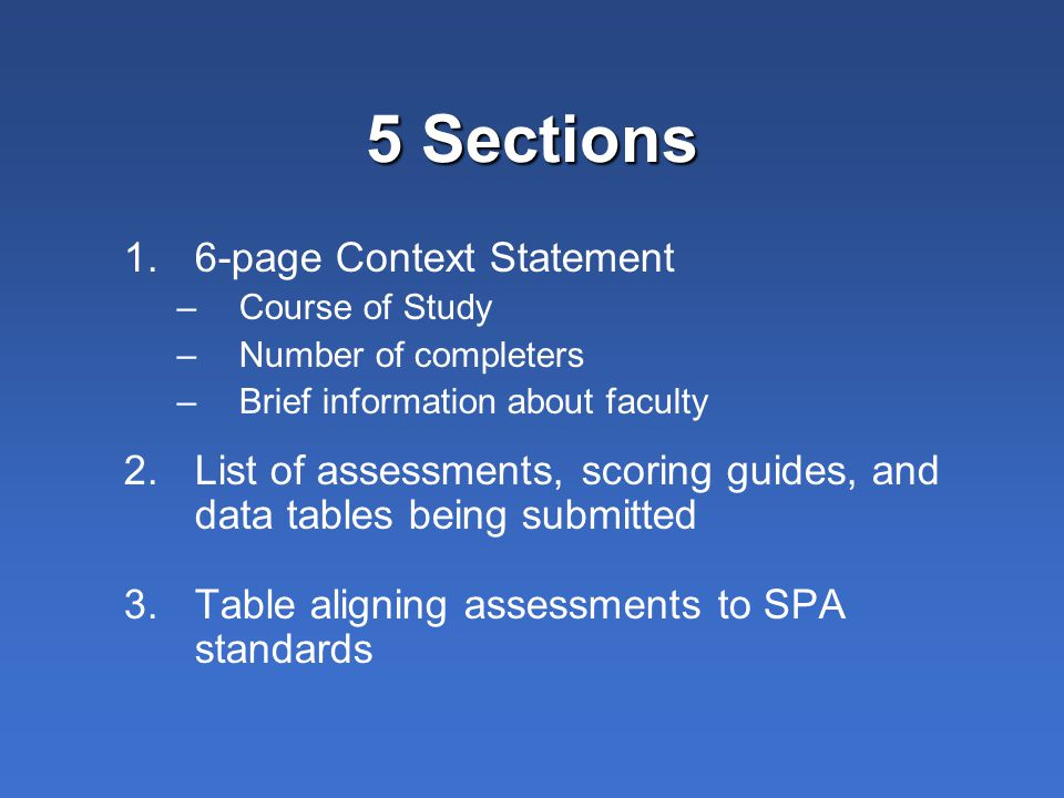 5 Sections 1.6-page Context Statement –Course of Study –Number of completers –Brief information about faculty 2.List of assessments, scoring guides, a