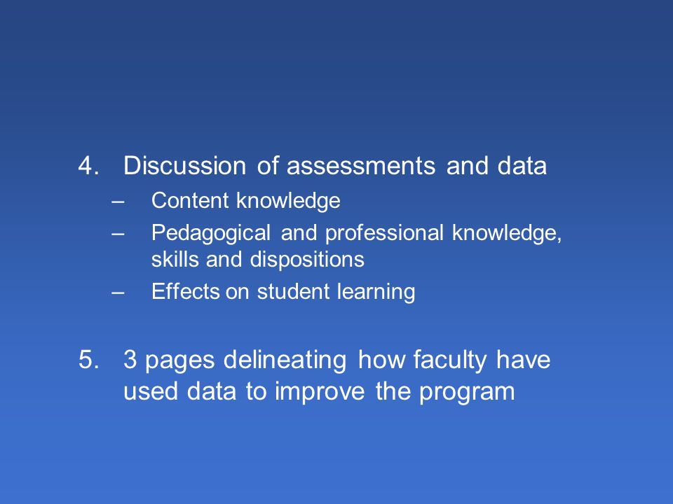 4.Discussion of assessments and data –Content knowledge –Pedagogical and professional knowledge, skills and dispositions –Effects on student learning