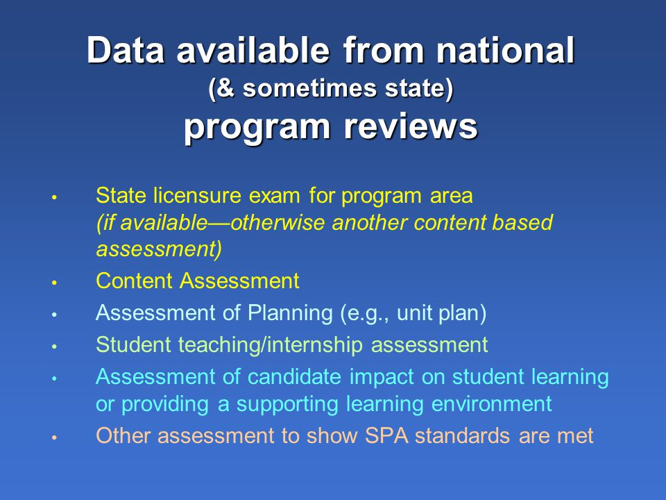 Data available from national (& sometimes state) program reviews State licensure exam for program area (if available—otherwise another content based assessment) Content Assessment Assessment of Planning (e.g., unit plan) Student teaching/internship assessment Assessment of candidate impact on student learning or providing a supporting learning environment Other assessment to show SPA standards are met