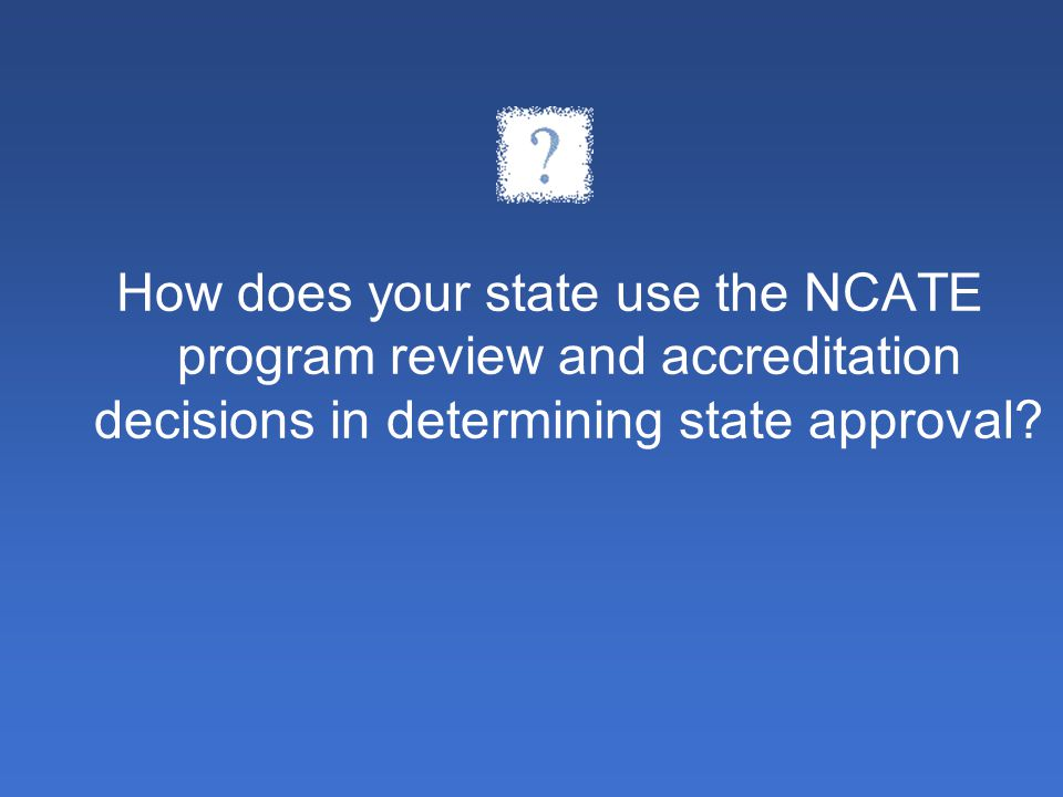 How does your state use the NCATE program review and accreditation decisions in determining state approval?
