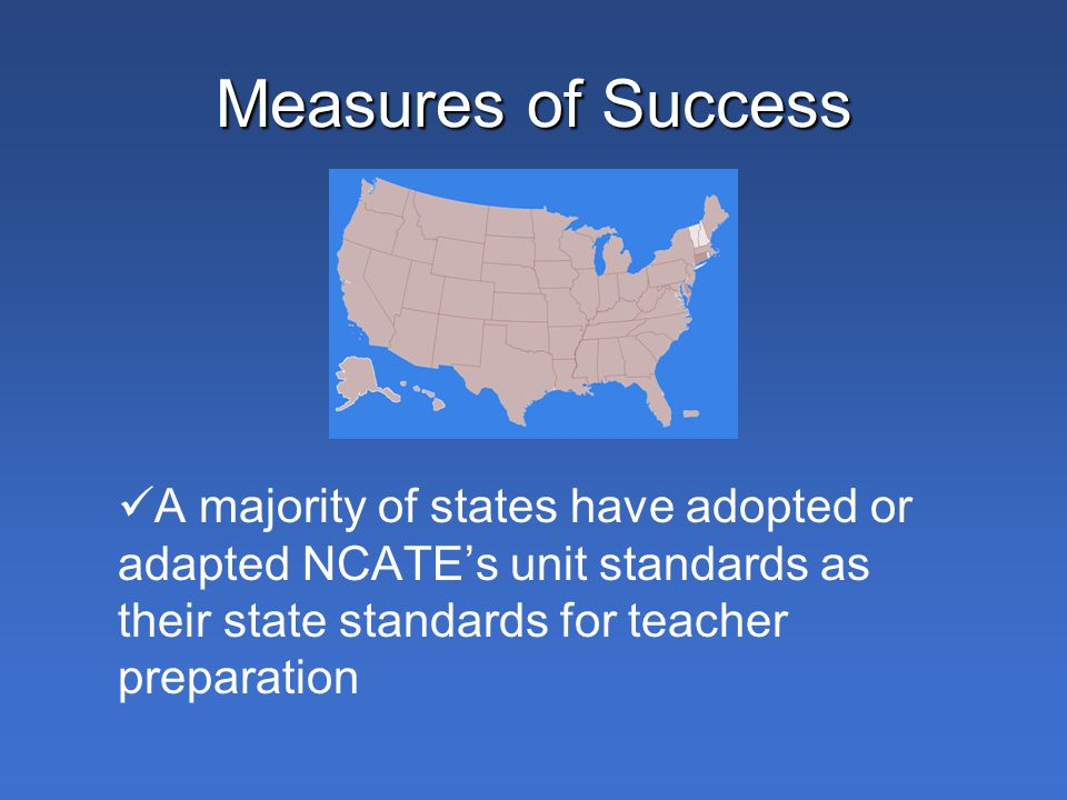 Measures of Success A majority of states have adopted or adapted NCATE's unit standards as their state standards for teacher preparation