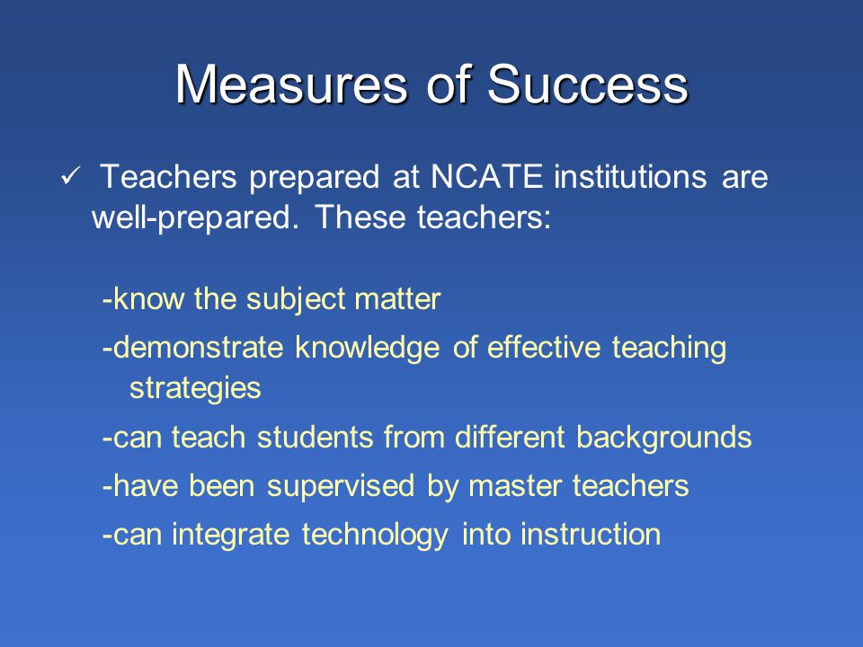 Teachers prepared at NCATE institutions are well-prepared.
