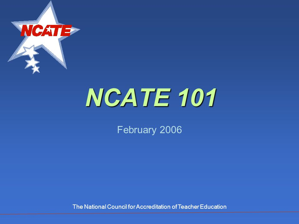NCATE 101 February 2006 The National Council for Accreditation of Teacher Education