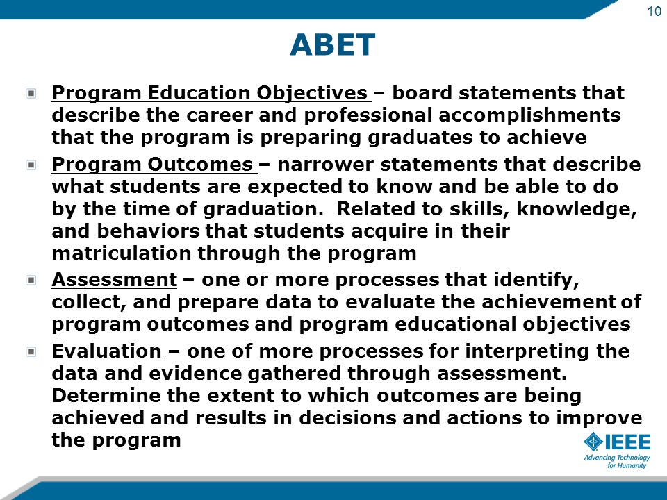 10 ABET Program Education Objectives – board statements that describe the career and professional accomplishments that the program is preparing graduates to achieve Program Outcomes – narrower statements that describe what students are expected to know and be able to do by the time of graduation.