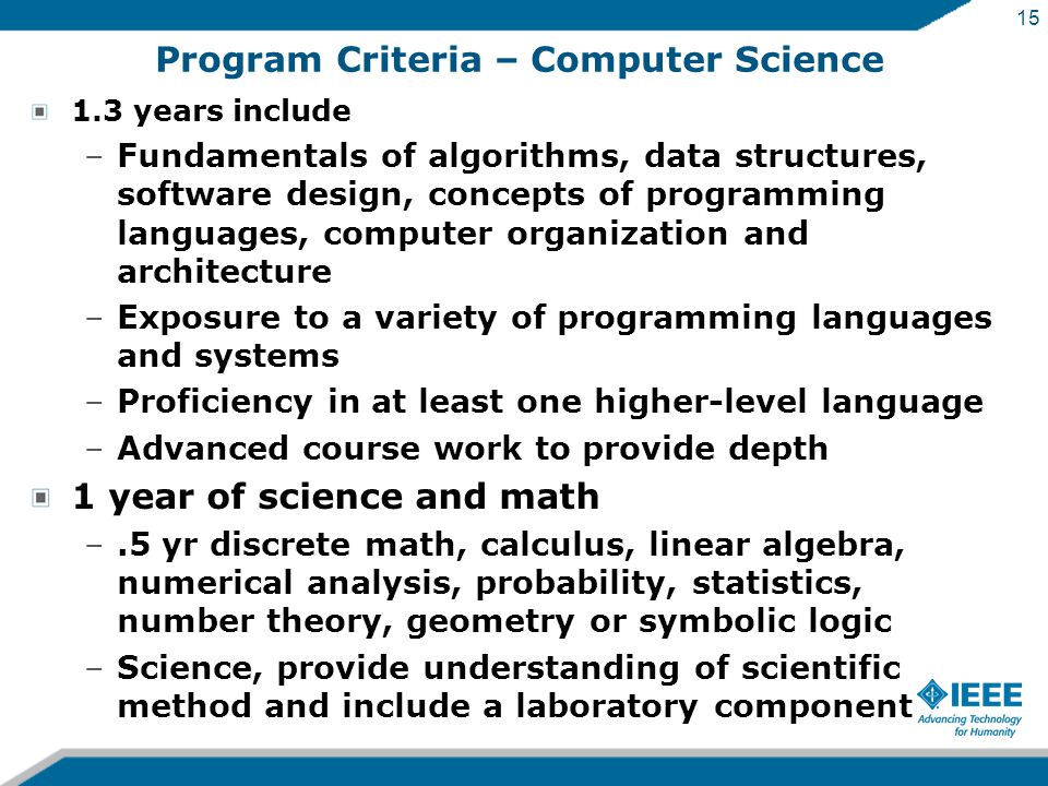 15 Program Criteria – Computer Science 1.3 years include –Fundamentals of algorithms, data structures, software design, concepts of programming languages, computer organization and architecture –Exposure to a variety of programming languages and systems –Proficiency in at least one higher-level language –Advanced course work to provide depth 1 year of science and math –.5 yr discrete math, calculus, linear algebra, numerical analysis, probability, statistics, number theory, geometry or symbolic logic –Science, provide understanding of scientific method and include a laboratory component