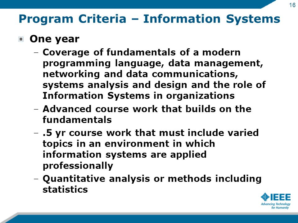 16 Program Criteria – Information Systems One year –Coverage of fundamentals of a modern programming language, data management, networking and data communications, systems analysis and design and the role of Information Systems in organizations –Advanced course work that builds on the fundamentals –.5 yr course work that must include varied topics in an environment in which information systems are applied professionally –Quantitative analysis or methods including statistics