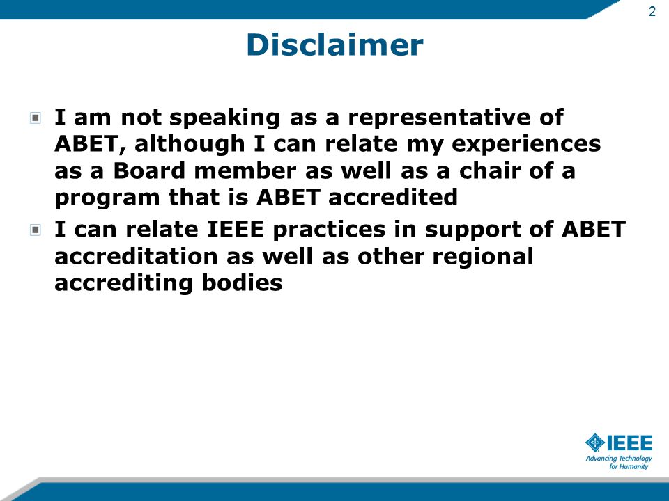 2 Disclaimer I am not speaking as a representative of ABET, although I can relate my experiences as a Board member as well as a chair of a program that is ABET accredited I can relate IEEE practices in support of ABET accreditation as well as other regional accrediting bodies