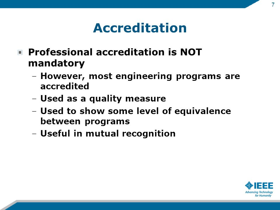 7 Accreditation Professional accreditation is NOT mandatory –However, most engineering programs are accredited –Used as a quality measure –Used to show some level of equivalence between programs –Useful in mutual recognition