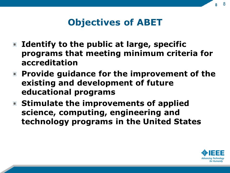 8 Objectives of ABET Identify to the public at large, specific programs that meeting minimum criteria for accreditation Provide guidance for the improvement of the existing and development of future educational programs Stimulate the improvements of applied science, computing, engineering and technology programs in the United States 8