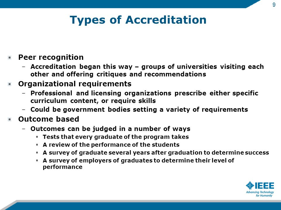 9 Types of Accreditation Peer recognition –Accreditation began this way – groups of universities visiting each other and offering critiques and recommendations Organizational requirements –Professional and licensing organizations prescribe either specific curriculum content, or require skills –Could be government bodies setting a variety of requirements Outcome based –Outcomes can be judged in a number of ways  Tests that every graduate of the program takes  A review of the performance of the students  A survey of graduate several years after graduation to determine success  A survey of employers of graduates to determine their level of performance