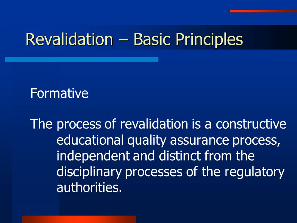 Revalidation – Basic Principles Formative The process of revalidation is a constructive educational quality assurance process, independent and distinct from the disciplinary processes of the regulatory authorities.