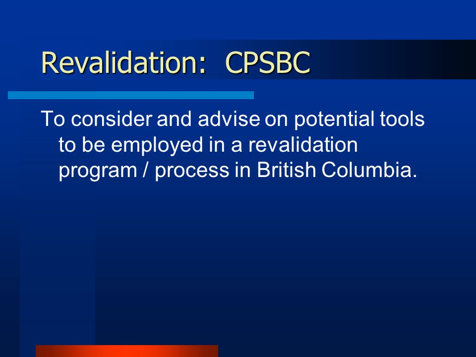 Revalidation: CPSBC To consider and advise on potential tools to be employed in a revalidation program / process in British Columbia.