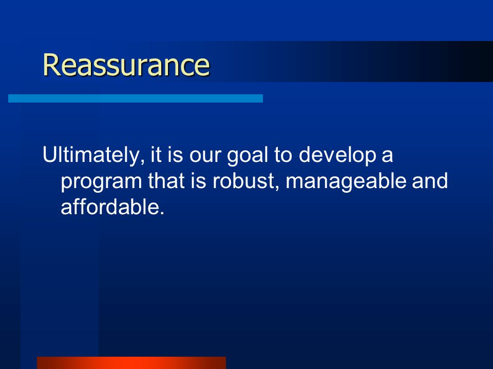 Reassurance Ultimately, it is our goal to develop a program that is robust, manageable and affordable.
