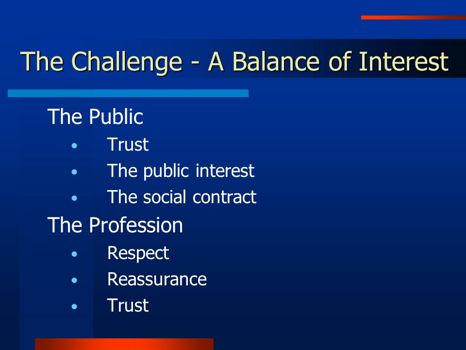 The Challenge - A Balance of Interest The Public Trust The public interest The social contract The Profession Respect Reassurance Trust