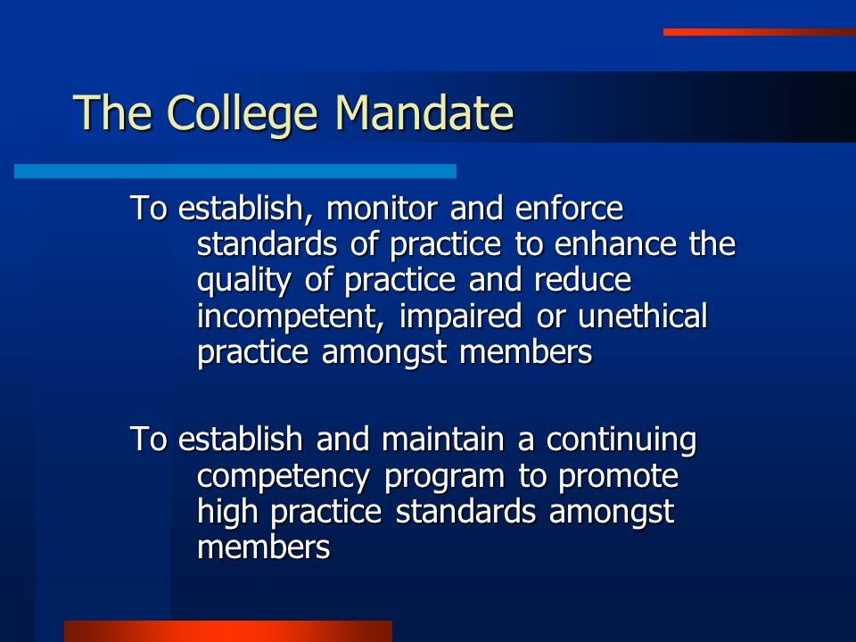 The College Mandate To establish, monitor and enforce standards of practice to enhance the quality of practice and reduce incompetent, impaired or unethical practice amongst members To establish and maintain a continuing competency program to promote high practice standards amongst members